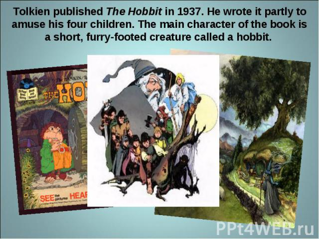 Tolkien published The Hobbit in 1937. He wrote it partly to amuse his four children. The main character of the book is a short, furry-footed creature called a hobbit.