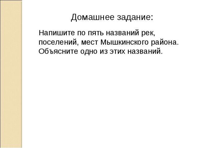 Домашнее задание: Напишите по пять названий рек, поселений, мест Мышкинского района. Объясните одно из этих названий.