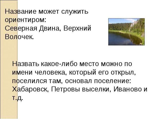 Название может служить ориентиром: Северная Двина, Верхний Волочек. Назвать какое-либо место можно по имени человека, который его открыл, поселился там, основал поселение: Хабаровск, Петровы выселки, Иваново и т.д.