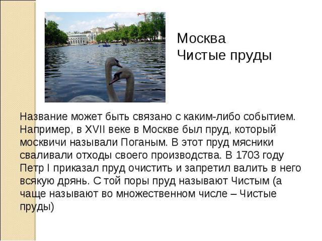 Москва Чистые пруды Название может быть связано с каким-либо событием. Например, в XVII веке в Москве был пруд, который москвичи называли Поганым. В этот пруд мясники сваливали отходы своего производства. В 1703 году Петр I приказал пруд очистить и …