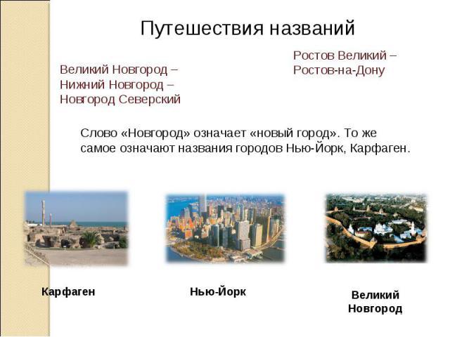 Путешествия названий Великий Новгород – Нижний Новгород – Новгород Северский Ростов Великий – Ростов-на-Дону Слово «Новгород» означает «новый город». То же самое означают названия городов Нью-Йорк, Карфаген. Карфаген Нью-Йорк Великий Новгород