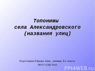 Топонимы села Александровского (названия улиц) Подготовила Юркова Анна, ученица