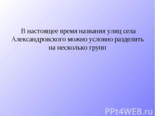 В настоящее время названия улиц села Александровского можно условно разделить на