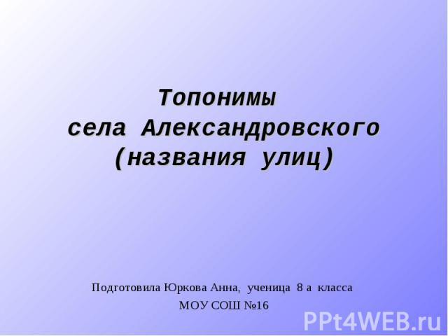 Топонимы села Александровского (названия улиц) Подготовила Юркова Анна, ученица 8 а класса МОУ СОШ №16