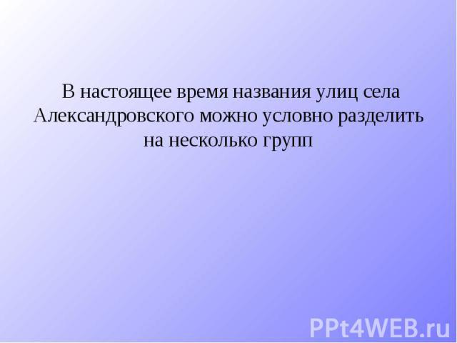 В настоящее время названия улиц села Александровского можно условно разделить на несколько групп