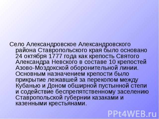 Село Александровское Александровского района Ставропольского края было основано 24 октября 1777 года как крепость Святого Александра Невского в составе 10 крепостей Азово-Моздокской оборонительной линии. Основным назначением крепости было прикрытие …