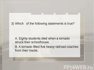 3) Which of the following statements is true? A. Eighty-students died when a tor