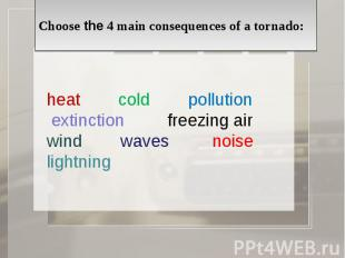 Choose the 4 main consequences of a tornado: heat cold pollution extinction free