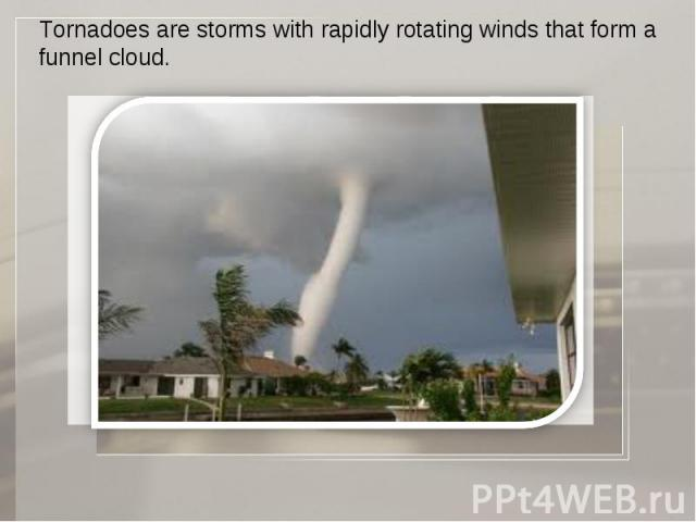 Tornadoes are storms with rapidly rotating winds that form a funnel cloud.