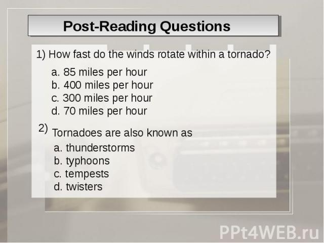 Post-Reading Questions 1) How fast do the winds rotate within a tornado? a. 85 miles per hour b. 400 miles per hour c. 300 miles per hour d. 70 miles per hour Tornadoes are also known as a. thunderstorms b. typhoons c. tempests d. twisters