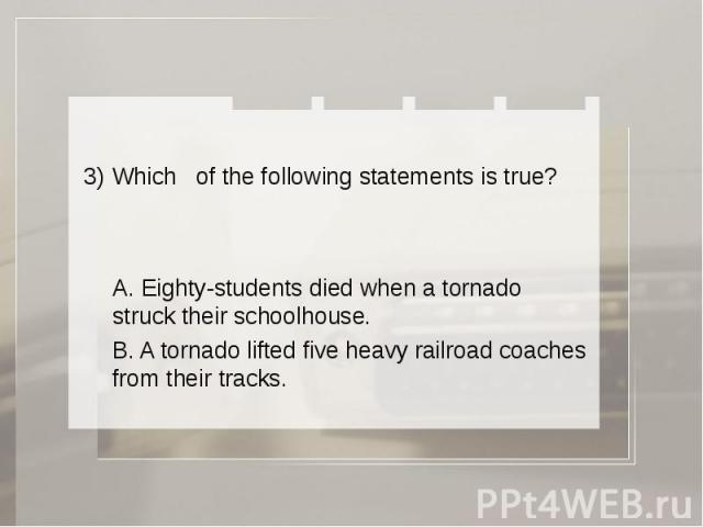 3) Which of the following statements is true? A. Eighty-students died when a tornado struck their schoolhouse. B. A tornado lifted five heavy railroad coaches from their tracks.