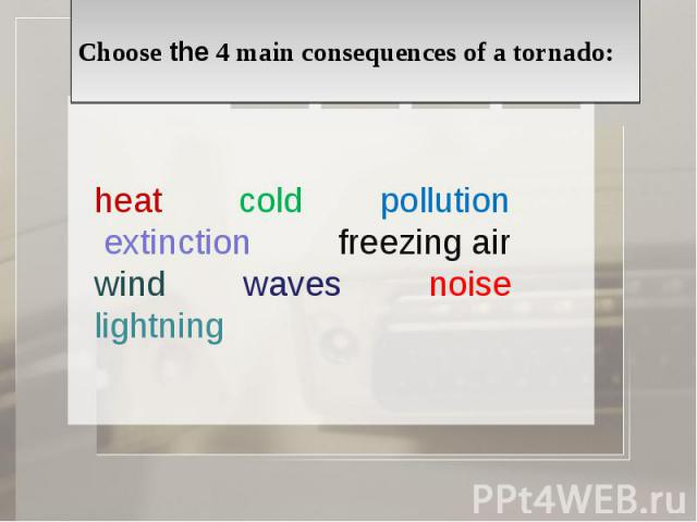 Choose the 4 main consequences of a tornado: heat cold pollution extinction freezing air wind waves noise lightning