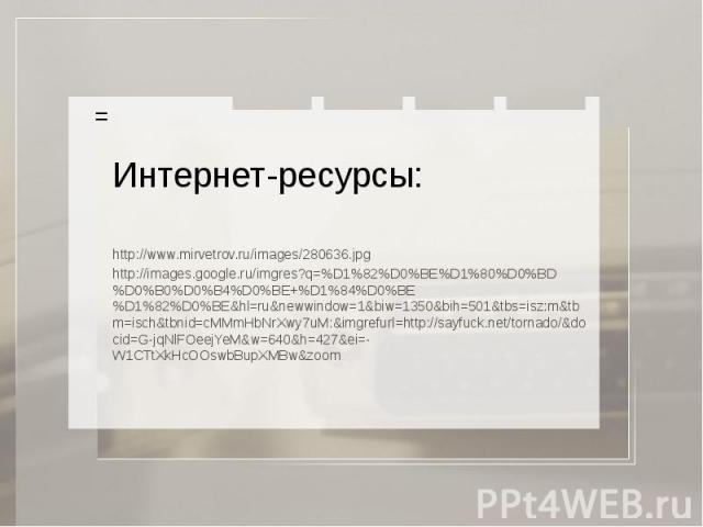 Интернет-ресурсы: http://www.mirvetrov.ru/images/280636.jpg http://images.google.ru/imgres?q=%D1%82%D0%BE%D1%80%D0%BD%D0%B0%D0%B4%D0%BE+%D1%84%D0%BE%D1%82%D0%BE&hl=ru&newwindow=1&biw=1350&bih=501&tbs=isz:m&tbm=isch&tbnid=cMMmHbNrXwy7uM:&imgrefurl=ht…