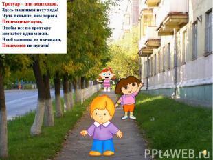 Тротуар – для пешеходов, Здесь машинам нету хода! Чуть повыше, чем дорога, Пешех