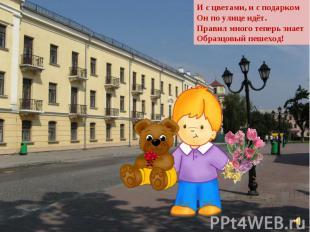 И с цветами, и с подарком Он по улице идёт. Правил много теперь знает Образцовый
