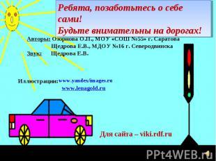 Ребята, позаботьтесь о себе сами! Будьте внимательны на дорогах! Авторы: Озорнов