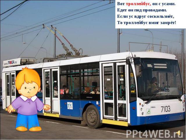 Вот троллейбус, он с усами. Едет он под проводами. Если ус вдруг соскользнёт, То троллейбус вмиг замрёт!
