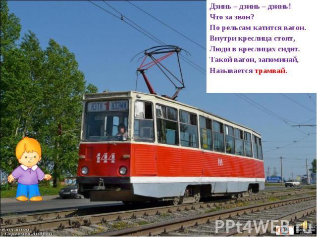 Дзинь – дзинь – дзинь! Что за звон? По рельсам катится вагон. Внутри креслица стоят, Люди в креслицах сидят. Такой вагон, запоминай, Называется трамвай.