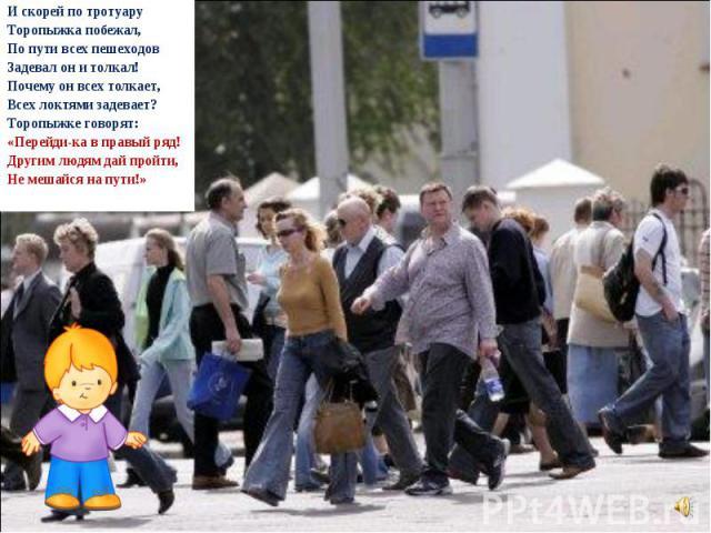 И скорей по тротуару Торопыжка побежал, По пути всех пешеходов Задевал он и толкал! Почему он всех толкает, Всех локтями задевает? Торопыжке говорят: «Перейди-ка в правый ряд! Другим людям дай пройти, Не мешайся на пути!»