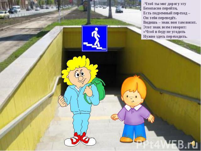 -Чтоб ты мог дорогу эту Безопасно перейти, Есть подземный переход – Он тебя переведёт. Видишь – знак вон там висит. Этот знак всем говорит: «Чтоб в беду не угодить Нужно здесь переходить.