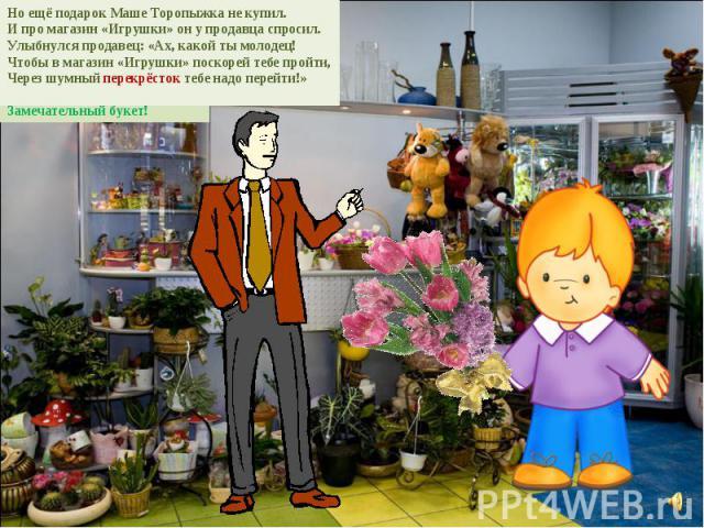 Но ещё подарок Маше Торопыжка не купил. И про магазин «Игрушки» он у продавца спросил. Улыбнулся продавец: «Ах, какой ты молодец! Чтобы в магазин «Игрушки» поскорей тебе пройти, Через шумный перекрёсток тебе надо перейти!»