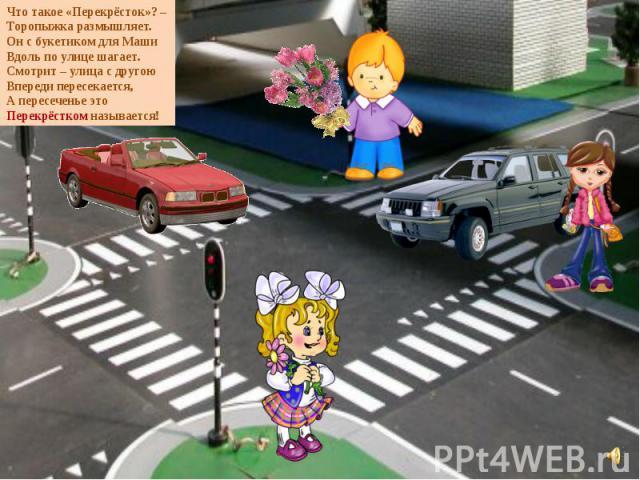 Что такое «Перекрёсток»? – Торопыжка размышляет. Он с букетиком для Маши Вдоль по улице шагает. Смотрит – улица с другою Впереди пересекается, А пересеченье это Перекрёстком называется!