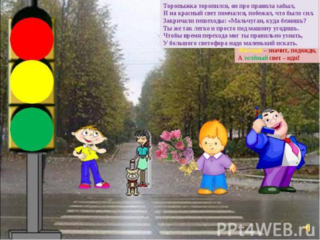 Торопыжка торопился, он про правила забыл, И на красный свет помчался, побежал, что было сил. Закричали пешеходы: «Мальчуган, куда бежишь? Ты же так легко и просто под машину угодишь. Чтобы время перехода мог ты правильно узнать, У большого светофор…