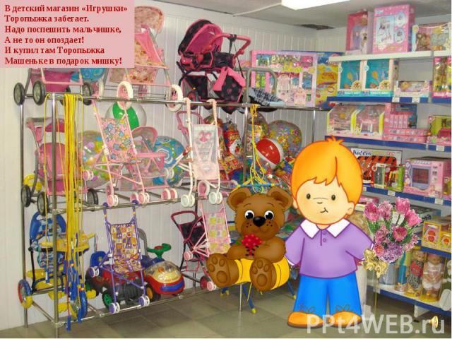 В детский магазин «Игрушки» Торопыжка забегает. Надо поспешить мальчишке, А не то он опоздает! И купил там Торопыжка Машеньке в подарок мишку!