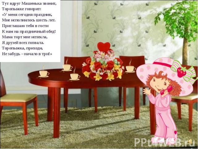 Тут вдруг Машенька звонит, Торопыжке говорит: «У меня сегодня праздник, Мне исполнилось шесть лет. Приглашаю тебя в гости К нам на праздничный обед! Мама торт мне испекла, Я друзей всех позвала. Торопыжка, приходи, Не забудь – начало в три!»