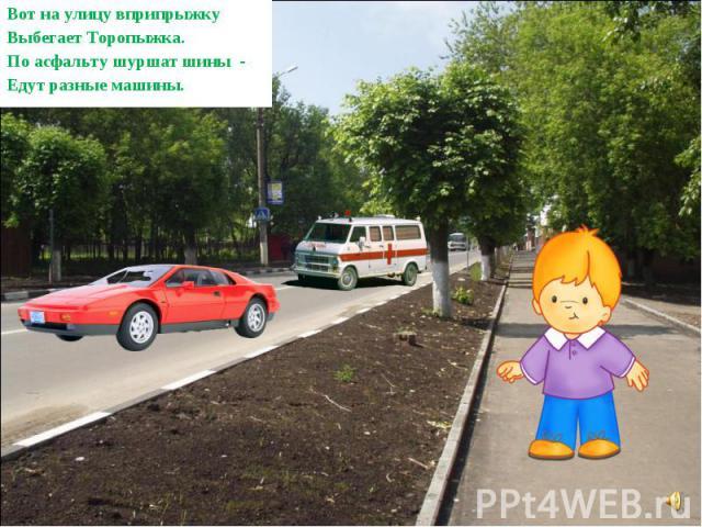 Вот на улицу вприпрыжку Выбегает Торопыжка. По асфальту шуршат шины - Едут разные машины.