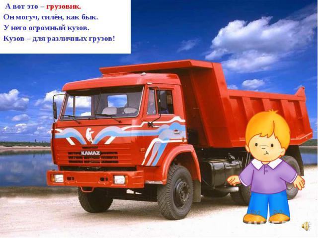 А вот это – грузовик. Он могуч, силён, как бык. У него огромный кузов. Кузов – для различных грузов!