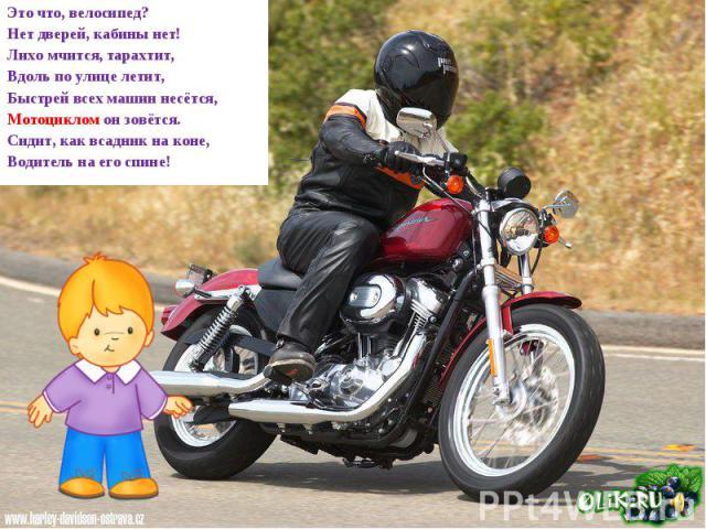 Это что, велосипед? Нет дверей, кабины нет! Лихо мчится, тарахтит, Вдоль по улице летит, Быстрей всех машин несётся, Мотоциклом он зовётся. Сидит, как всадник на коне, Водитель на его спине!