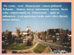 По сути, село Никольское  сталородиной Рубцова.Затем, после оконч