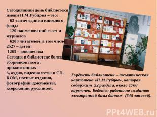 Сегодняшний день библиотеки имени Н.М.Рубцова – это:  63 тысяч единиц книжног