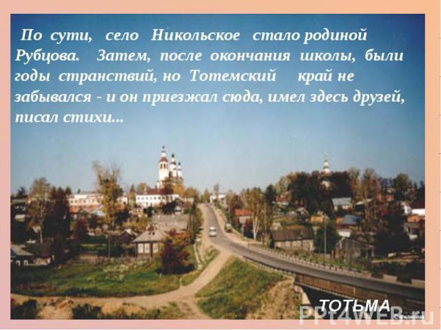 По сути, село Никольское  сталородиной Рубцова.Затем, после окончания школы, были годы странствий, ноТотемский край не забывался - и он приезжал сюда, имел здесь друзей, писал стихи...