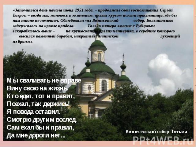 «Запомнился день начала июня 1951 года, – продолжил свои воспоминания Сергей Багров, – когда мы, готовясь к экзаменам, целым курсом искали пристанища, где бы нам никто не помешал. Облюбовали мы Вознесенский собор. Большинство задержалось на кровле п…