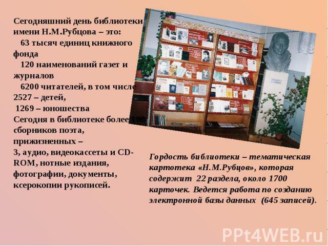 Сегодняшний день библиотеки имени Н.М.Рубцова – это:  63 тысяч единиц книжного фонда  120 наименований газет и журналов  6200 читателей, в том числе 2527 – детей, 1269 – юношества Сегодня в библиотеке более 100 сборников поэта, прижизненных …