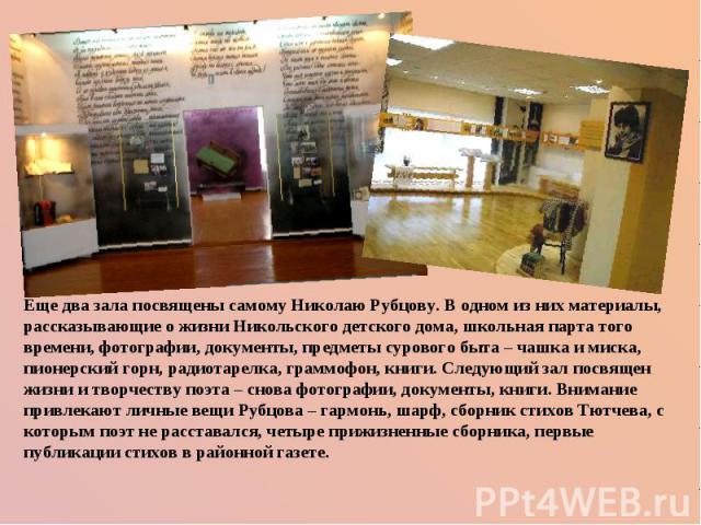 Еще два зала посвящены самому Николаю Рубцову. В одном из них материалы, рассказывающие о жизни Никольского детского дома, школьная парта того времени, фотографии, документы, предметы сурового быта – чашка и миска, пионерский горн, радиотарелка, гра…