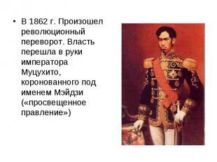 В 1862 г. Произошел революционный переворот. Власть перешла в руки императора Му