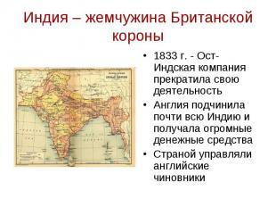 Индия – жемчужина Британской короны 1833 г. - Ост-Индская компания прекратила св