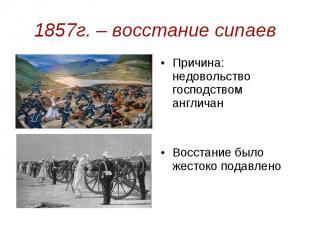 1857г. – восстание сипаев Причина: недовольство господством англичан Восстание б