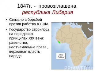 1847г. - провозглашена республика Либерия Связано с борьбой против рабства в США