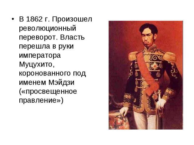 В 1862 г. Произошел революционный переворот. Власть перешла в руки императора Муцухито, коронованного под именем Мэйдзи («просвещенное правление»)
