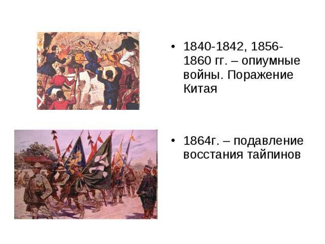 1840-1842, 1856-1860 гг. – опиумные войны. Поражение Китая 1864г. – подавление восстания тайпинов