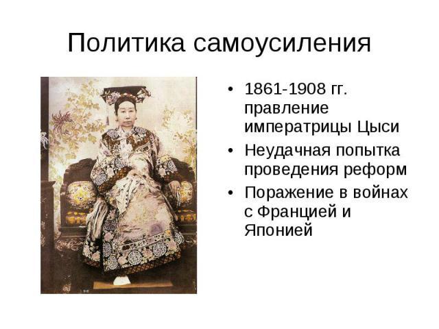 Политика самоусиления 1861-1908 гг. правление императрицы Цыси Неудачная попытка проведения реформ Поражение в войнах с Францией и Японией
