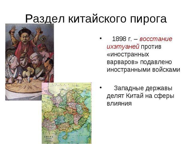 Раздел китайского пирога 1898 г. – восстание ихэтуаней против «иностранных варваров» подавлено иностранными войсками Западные державы делят Китай на сферы влияния
