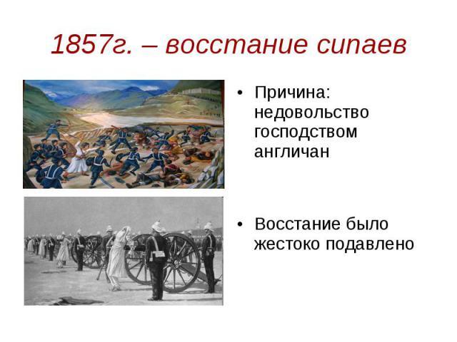 1857г. – восстание сипаев Причина: недовольство господством англичан Восстание было жестоко подавлено