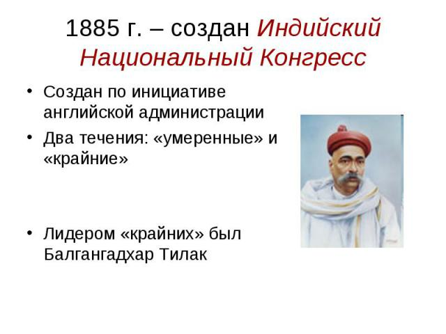 1885 г. – создан Индийский Национальный Конгресс Создан по инициативе английской администрации Два течения: «умеренные» и «крайние» Лидером «крайних» был Балгангадхар Тилак