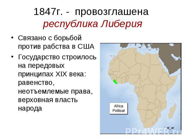 1847г. - провозглашена республика Либерия Связано с борьбой против рабства в США Государство строилось на передовых принципах XIX века: равенство, неотъемлемые права, верховная власть народа
