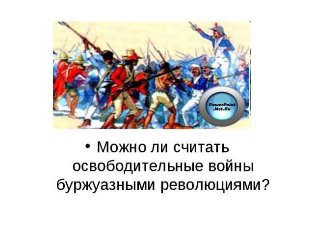 Можно ли считать освободительные войны буржуазными революциями?